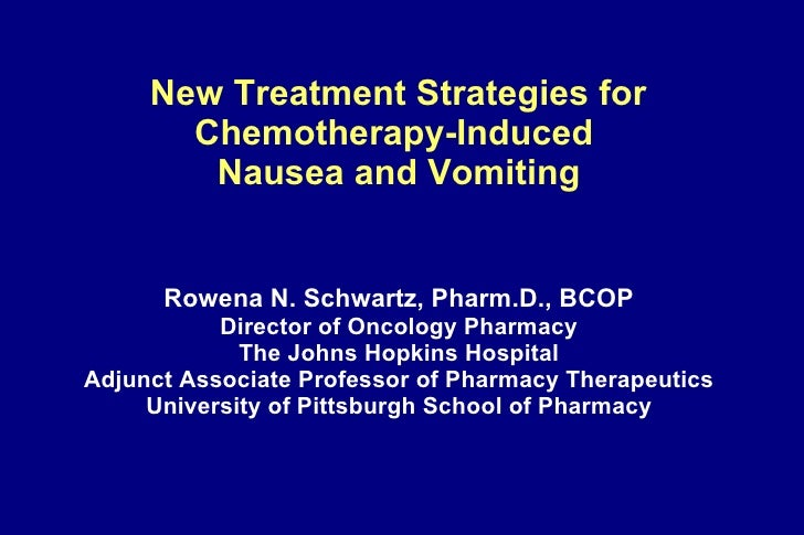 New Treatment Strategies for  Chemotherapy-Induced  Nausea and Vomiting   Rowena N. Schwartz, Pharm.D., BCOP Director of...