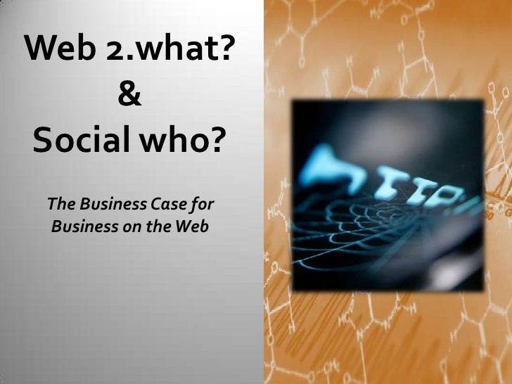 Web 2.what?      & Social who?  The Business Case for  Business on the Web