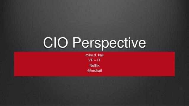 CIO Perspective mike d. kail VP – IT Netflix @mdkail