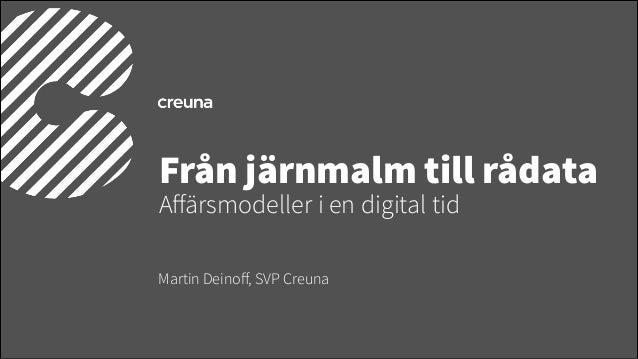 Från järnmalm till rådata Affärsmodeller i en digital tid Martin Deinoff, SVP Creuna