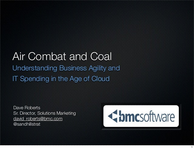 Air Combat and Coal Understanding Business Agility and IT Spending in the Age of Cloud Dave Roberts Sr. Director, Solution...