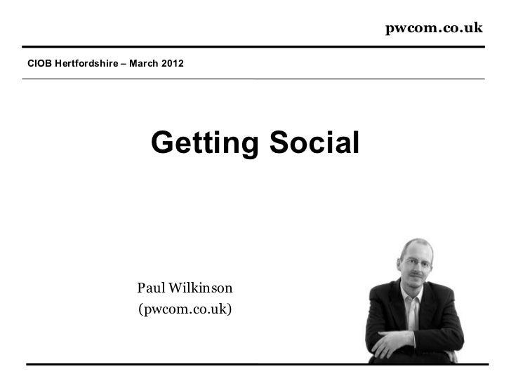 pwcom.co.ukCIOB Hertfordshire – March 2012                        Getting Social                     Paul Wilkinson       ...