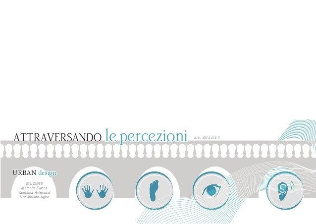 ATTRAVERSANDO URBAN design STUDENTI Marcella Ciocca Valentina Antenucci Nur Mourad-Agha  le percezioni  a.a. 2013/14