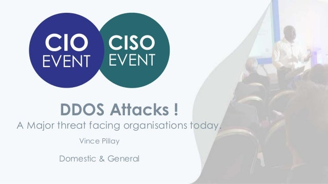DDOS Attacks ! A Major threat facing organisations today. Domestic & General Vince Pillay