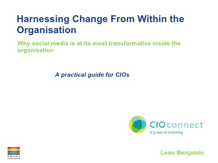 Harnessing Change From Within the Organisation Why social media is at its most transformative inside the organisation Leon...