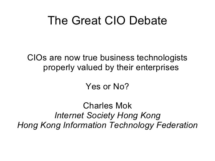 The Great CIO Debate CIOs are now true business technologists properly valued by their enterprises Yes or No? Charles Mok ...