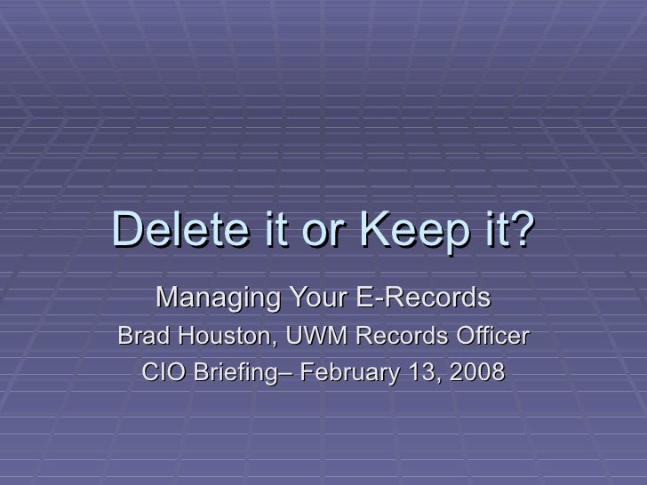 Delete it or Keep it? Managing Your E-Records Brad Houston, UWM Records Officer CIO Briefing– February 13, 2008