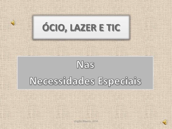ÓCIO, LAZER E TIC<br />Nas<br />Necessidades Especiais<br />Virgílio Ribeiro, 2010<br />1<br />