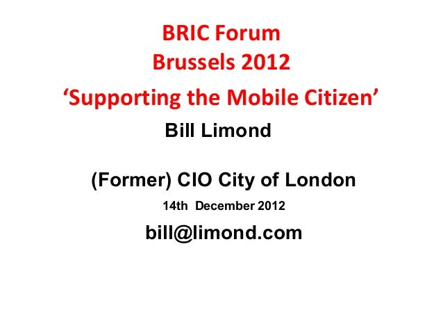 BRIC Forum        Brussels 2012'Supporting the Mobile Citizen'         Bill Limond  (Former) CIO City of London         14...