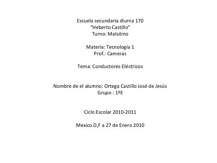 "Escuela secundaria diurna 170 "" Heberto Castillo"" Turno: Matutino Materia: Tecnología 1 Prof.: Cameras Tema: Conductores E..."