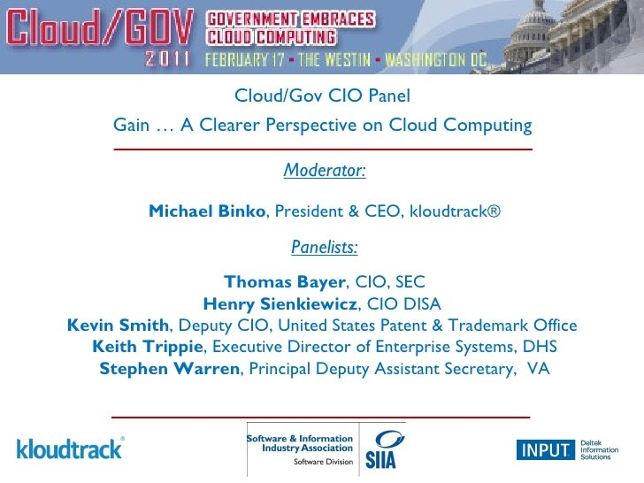 Cloud/Gov CIO Panel Gain … A Clearer Perspective on Cloud Computing Moderator: Michael Binko , President & CEO, kloudtrack...