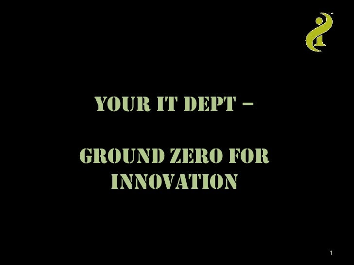YOUR IT DEPT –GROUND Zero FOR  Innovation                  1