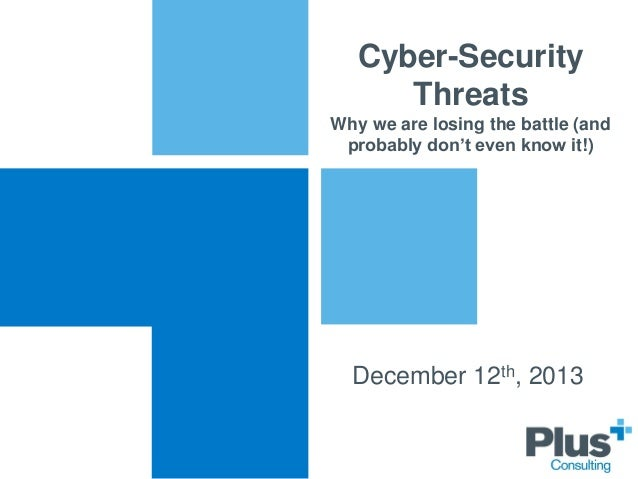 Cyber-Security Threats Why we are losing the battle (and probably don't even know it!)  December 12th, 2013