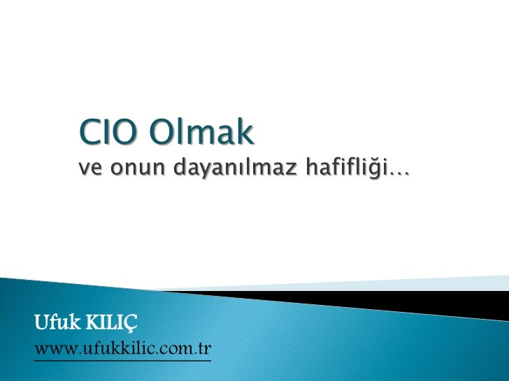Eğitim:          CIO Olmak          ve onun dayanılmaz hafifliği… Ufuk KILIÇ www.ufukkilic.com.tr