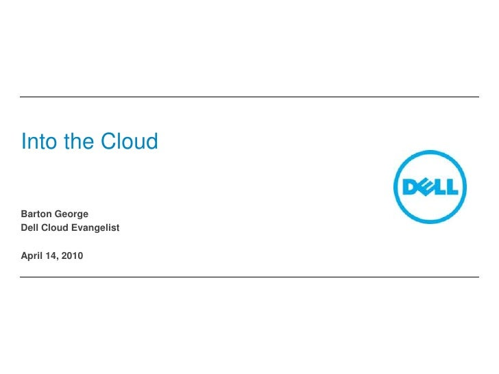 Into the Cloud<br />Barton George<br />Dell Cloud Evangelist<br />April 14, 2010<br />