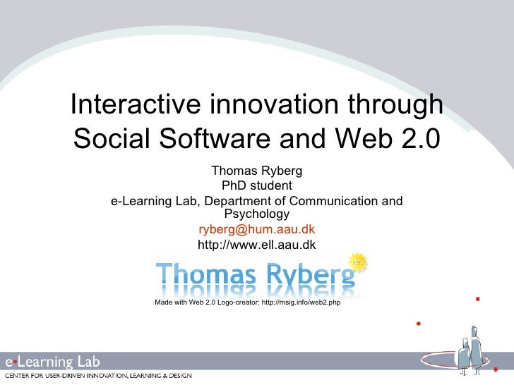 Interactive innovation through Social Software and Web 2.0 Thomas Ryberg PhD student e-Learning Lab, Department of Communi...