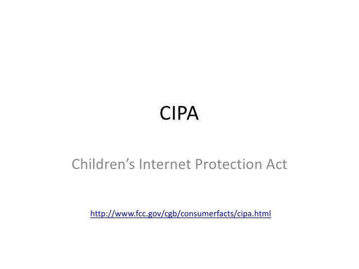 CIPA<br />Children's Internet Protection Act<br />http://www.fcc.gov/cgb/consumerfacts/cipa.html<br />