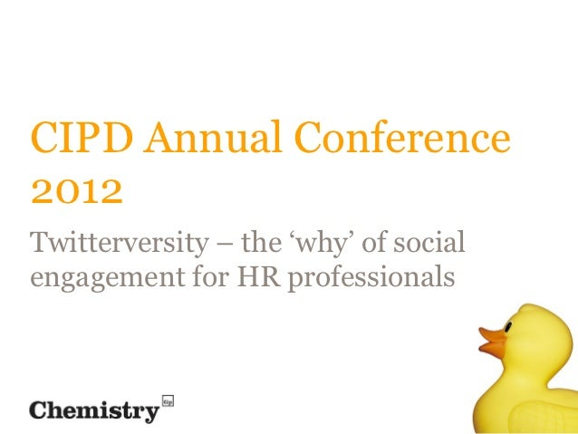 CIPD Annual Conference2012Twitterversity – the 'why' of socialengagement for HR professionals