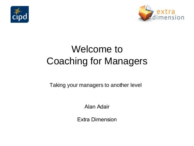 Welcome toCoaching for ManagersTaking your managers to another level              Alan Adair           Extra Dimension