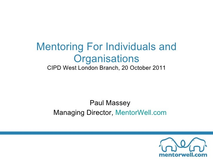 Mentoring For Individuals and Organisations CIPD West London Branch, 20 October 2011 Paul Massey Managing Director,  Mento...
