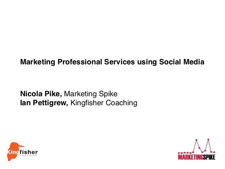 Marketing Professional Services using Social MediaNicola Pike, Marketing SpikeIan Pettigrew, Kingfisher Coaching