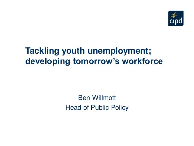Tackling youth unemployment;developing tomorrow's workforceBen WillmottHead of Public Policy