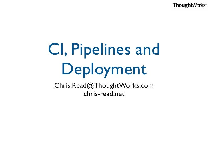 CI, Pipelines and  Deployment Chris.Read@ThoughtWorks.com          chris-read.net