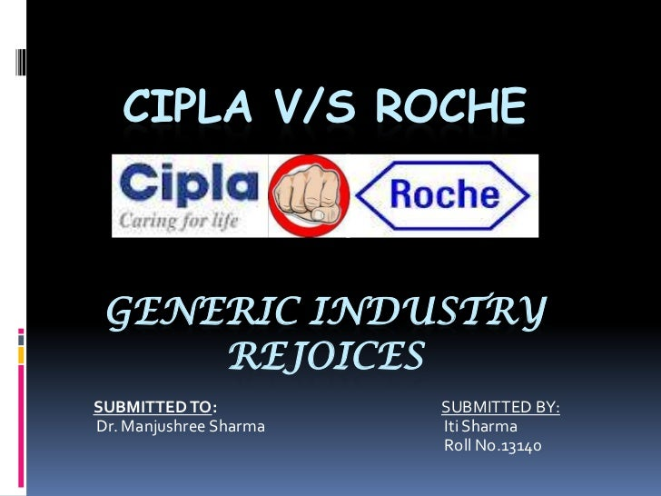 CIPLA V/S ROCHE GENERIC INDUSTRY     REJOICESSUBMITTED TO:           SUBMITTED BY:Dr. Manjushree Sharma   Iti Sharma      ...