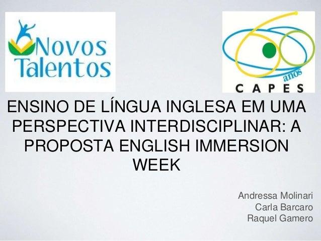 ENSINO DE LÍNGUA INGLESA EM UMA PERSPECTIVA INTERDISCIPLINAR: A PROPOSTA ENGLISH IMMERSION WEEK Andressa Molinari Carla Ba...