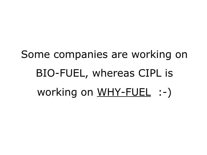 Some companies are working on BIO-FUEL, whereas CIPL is working on  WHY-FUEL   :-)