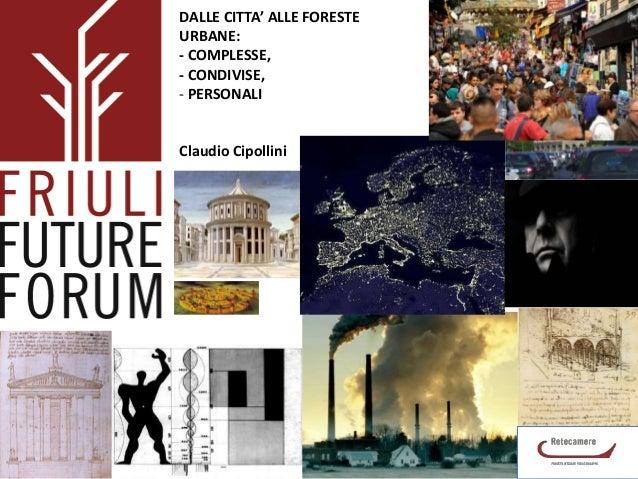 DALLE CITTA' ALLE FORESTE URBANE: - COMPLESSE, - CONDIVISE, - PERSONALI  Claudio Cipollini