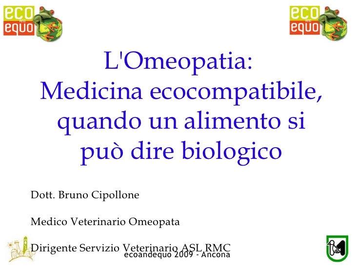 L'Omeopatia:  Medicina ecocompatibile,   quando un alimento si     può dire biologico Dott. Bruno Cipollone  Medico Veteri...