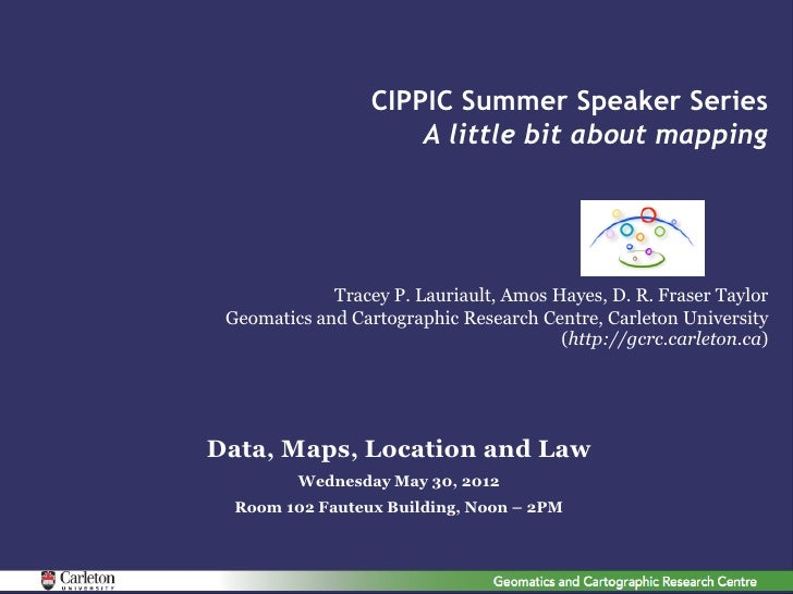 CIPPIC Summer Speaker Series                      A little bit about mapping             Tracey P. Lauriault, Amos Hayes, ...