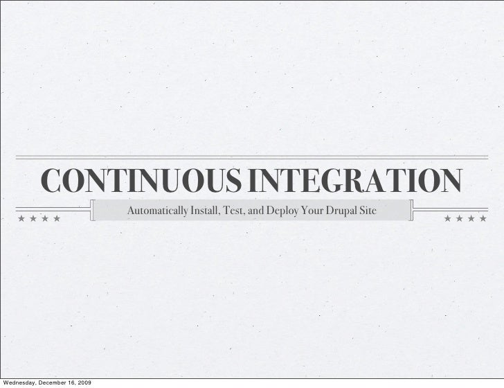 CONTINUOUS INTEGRATION                                Automatically Install, Test, and Deploy Your Drupal Site     Wednesd...
