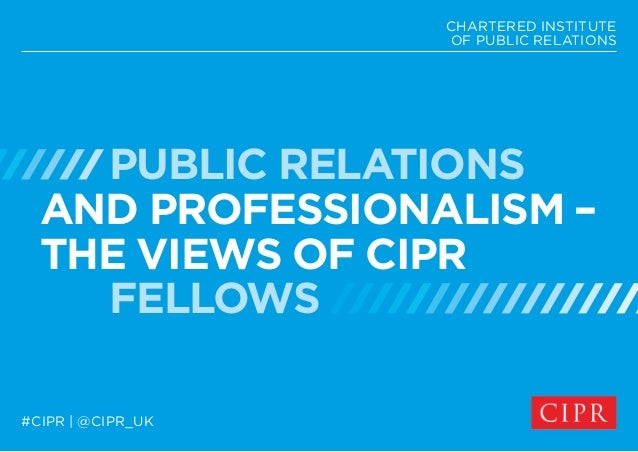 PUBLIC RELATIONS AND PROFESSIONALISM – THE VIEWS OF CIPR FELLOWS CHARTERED INSTITUTE OF PUBLIC RELATIONS #CIPR | @CIPR_UK