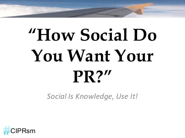 """""""How Social Do    You Want Your        PR?""""         Social Is Knowledge, Use It!CIPRsm"""