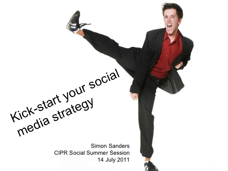 Kick-start your social  media strategy Simon Sanders CIPR Social Summer Session 14 July 2011