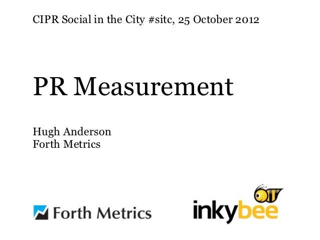 CIPR Social in the City #sitc, 25 October 2012PR MeasurementHugh AndersonForth Metrics