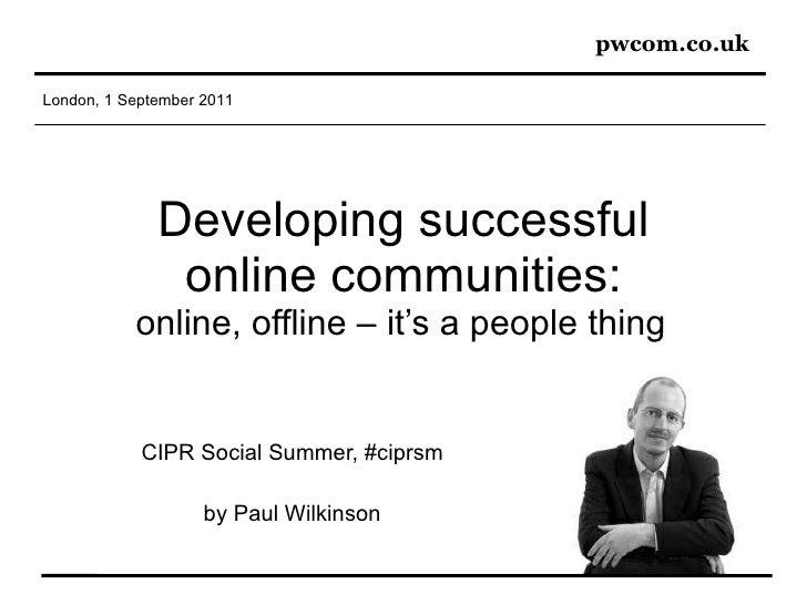 Developing successful online communities: online, offline – it's a people thing   CIPR Social Summer, #ciprsm by Paul Wilk...