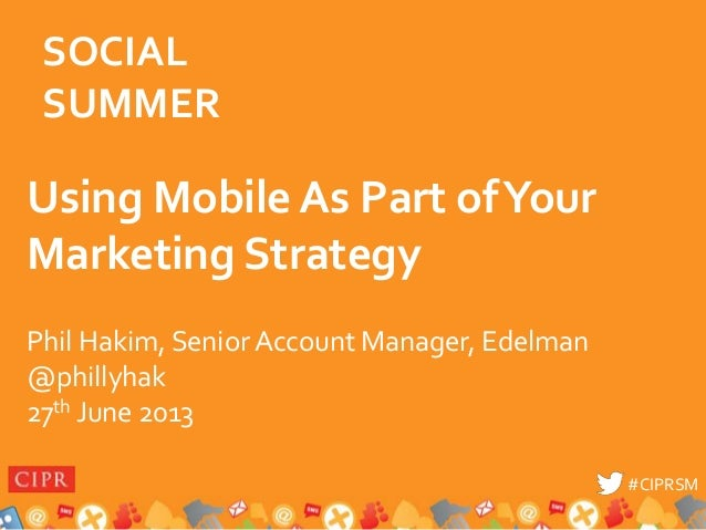 #CIPRSM#CIPRSM Using Mobile As Part ofYour Marketing Strategy Phil Hakim, Senior Account Manager, Edelman @phillyhak 27th ...