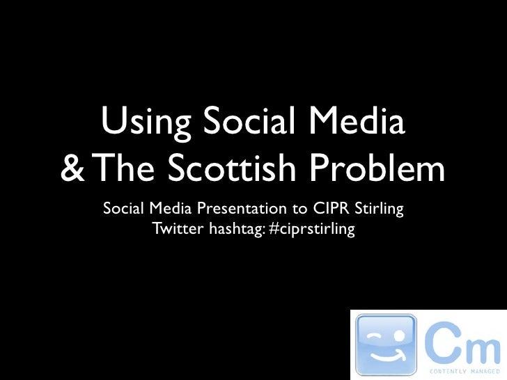 Using Social Media & The Scottish Problem   Social Media Presentation to CIPR Stirling          Twitter hashtag: #ciprstir...