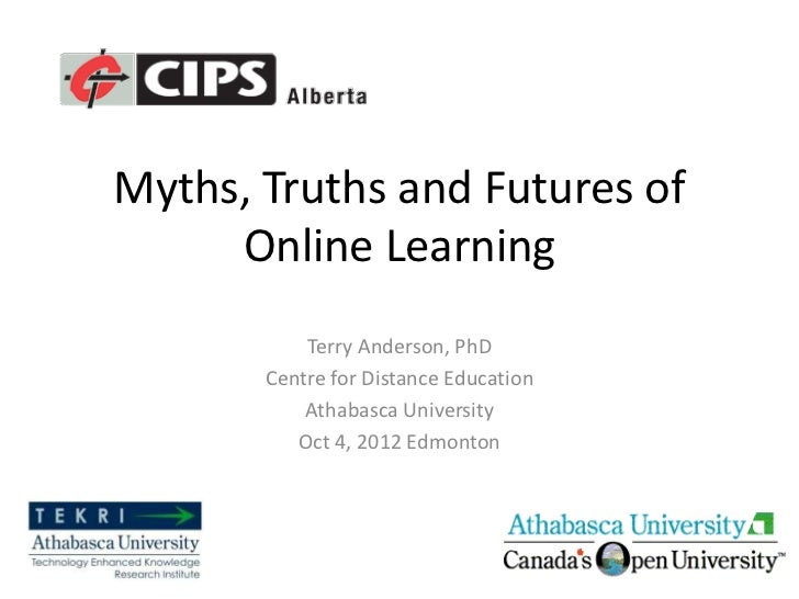 Myths, Truths and Futures of     Online Learning           Terry Anderson, PhD       Centre for Distance Education        ...