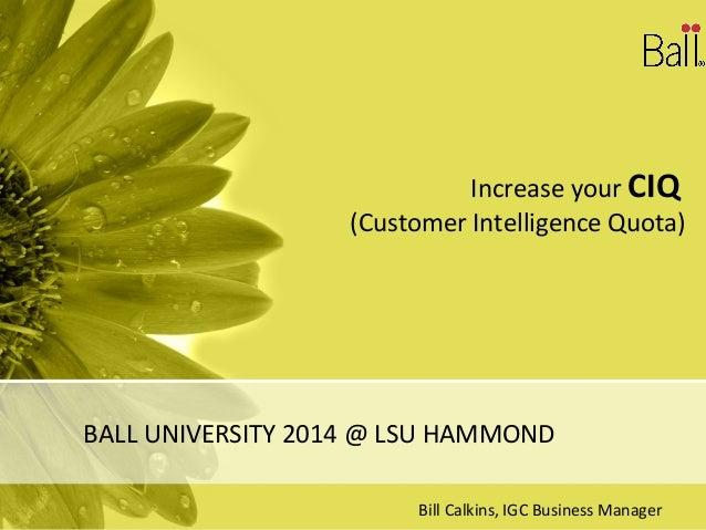 Increase your CIQ (Customer Intelligence Quota) BALL UNIVERSITY 2014 @ LSU HAMMOND Bill Calkins, IGC Business Manager