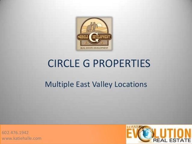 CIRCLE G PROPERTIES Multiple East Valley Locations  602.476.1942 www.katiehalle.com