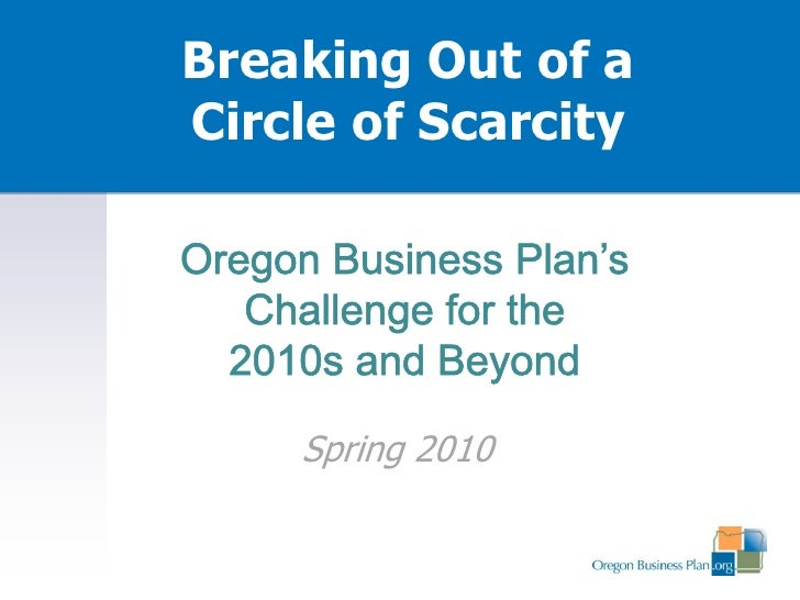 Breaking Out of a Circle of Scarcity<br />Oregon Business Plan's Challenge for the <br />2010s and Beyond<br />Summer 2010...