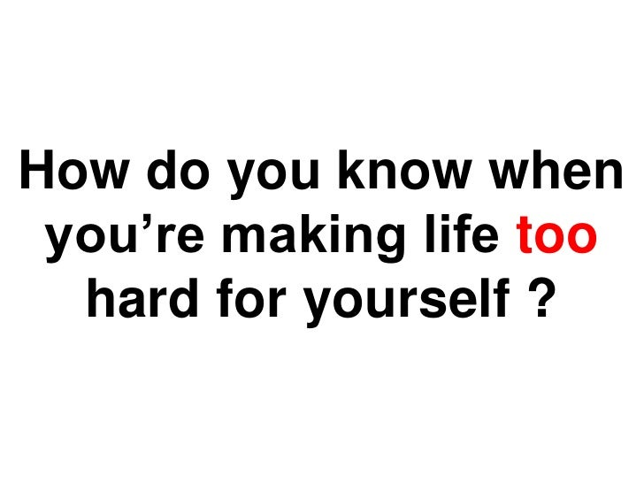 How do you know when you're making life too hard for yourself ?<br />