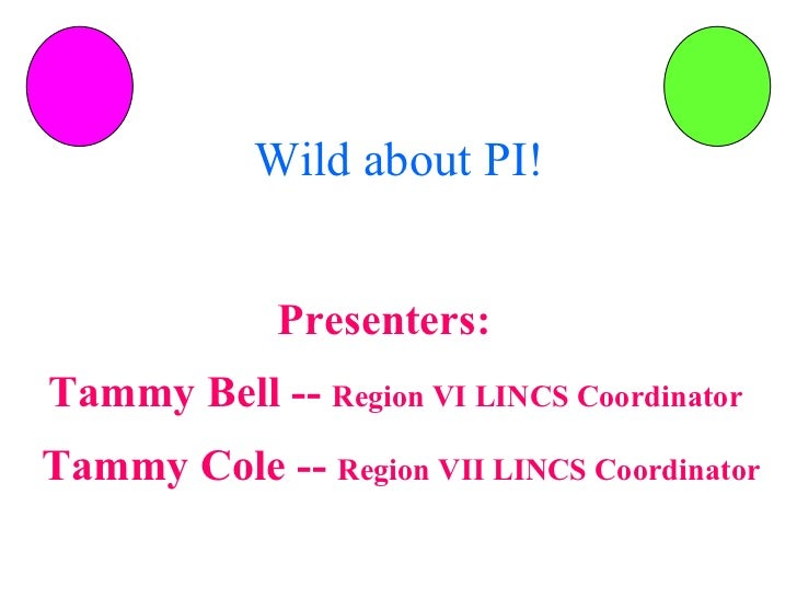Wild about PI! Presenters:  Tammy Bell --  Region VI LINCS Coordinator Tammy Cole --  Region VII LINCS Coordinator