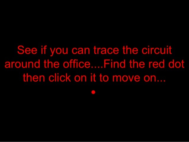 See if you can trace the circuit around the office. ... F incl the red dot then click on it to move on. ..