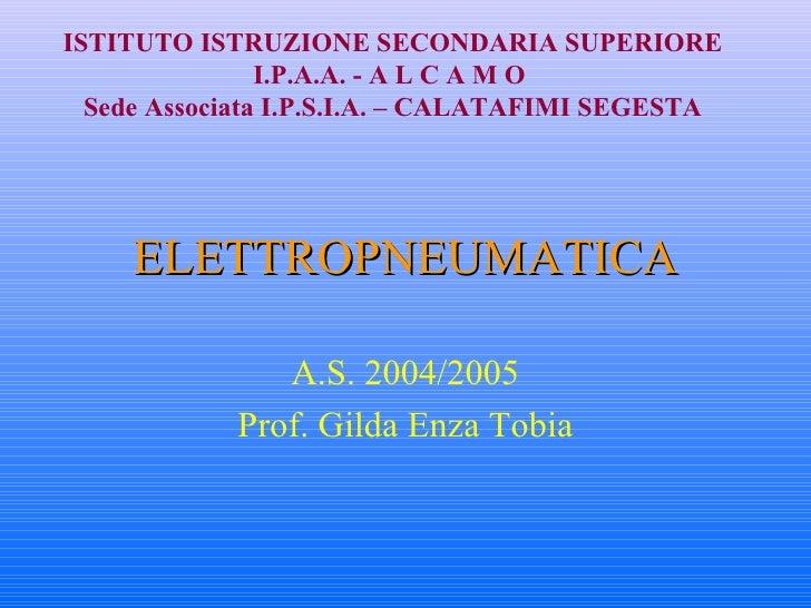 ELETTROPNEUMATICA A.S. 2004/2005 Prof. Gilda Enza Tobia ISTITUTO ISTRUZIONE SECONDARIA SUPERIORE I.P.A.A. - A L C A M O  S...
