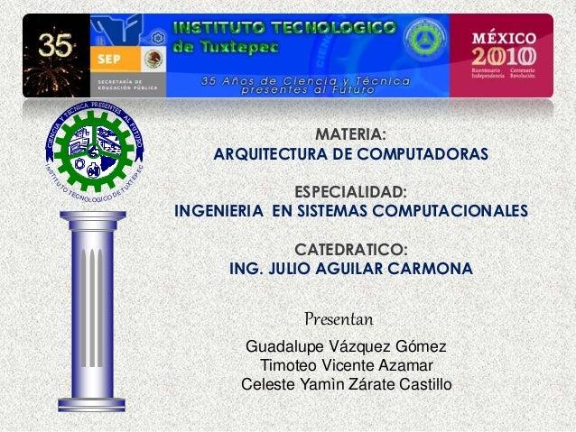 MATERIA: ARQUITECTURA DE COMPUTADORAS ESPECIALIDAD: INGENIERIA EN SISTEMAS COMPUTACIONALES CATEDRATICO: ING. JULIO AGUILAR...